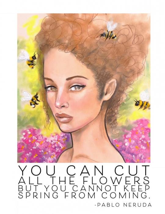 "Inspired by Jaymee Laws. A painting of a woman with with a brown up do surrounded by bees and pink flowers by Jaymee Laws with a quote by Pablo Neruda in text. The text reads ""You can cut all the flowers but you cannot keep spring from coming."""